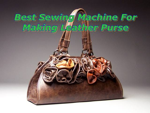 Top 8 Best Sewing Machines For Leather Purse, Jacket and Bags